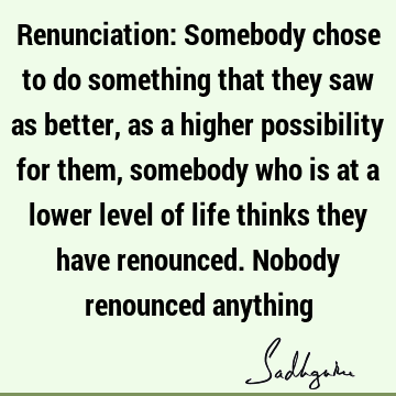 Renunciation: Somebody chose to do something that they saw as better, as a higher possibility for them, somebody who is at a lower level of life thinks they