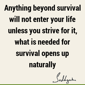 Anything beyond survival will not enter your life unless you strive for it, what is needed for survival opens up