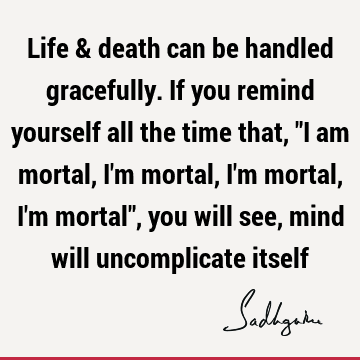 "Life & death can be handled gracefully. If you remind yourself all the time that, ""I am mortal, I"