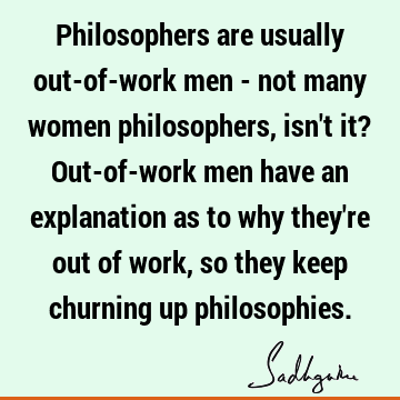 Philosophers are usually out-of-work men - not many women philosophers, isn