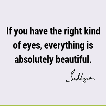 If you have the right kind of eyes, everything is absolutely