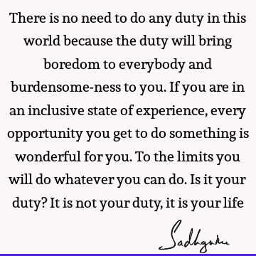 There is no need to do any duty in this world because the duty will bring boredom to everybody and burdensome-ness to you. If you are in an inclusive state of