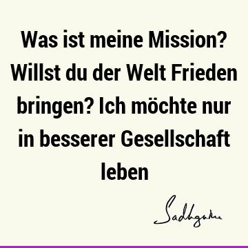 Was Ist Meine Mission Willst Du Der Welt Frieden Bringen Ich Mochte Nur In Besserer Gesellschaft Leben Sadhguru