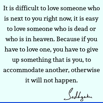 It is difficult to love someone who is next to you right now, it is easy to love someone who is dead or who is in heaven. Because if you have to love one, you