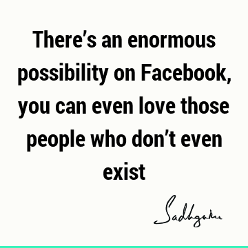 There's an enormous possibility on Facebook, you can even love those people who don't even