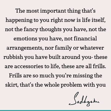The most important thing that's happening to you right now is life itself, not the fancy thoughts you have, not the emotions you have, not financial