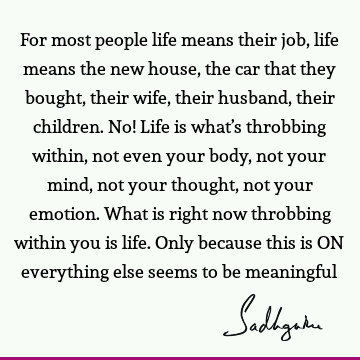 For most people life means their job, life means the new house, the car that they bought, their wife, their husband, their children. No! Life is what's