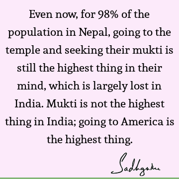 Even now, for 98% of the population in Nepal, going to the temple and seeking their mukti is still the highest thing in their mind, which is largely lost in I