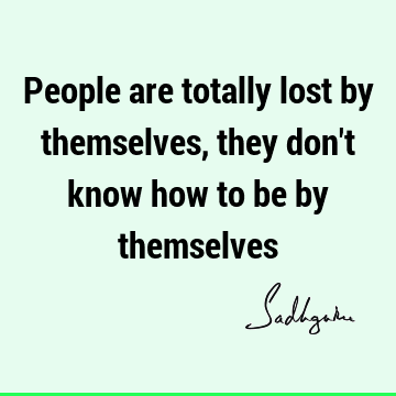 People are totally lost by themselves, they don