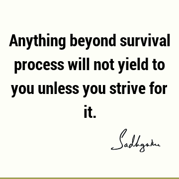 Anything beyond survival process will not yield to you unless you strive for