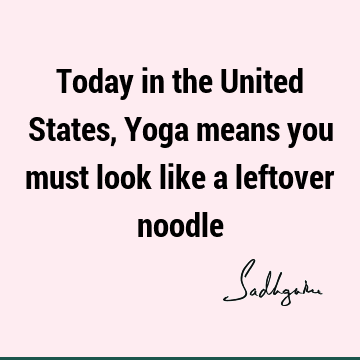 Today in the United States, Yoga means you must look like a leftover