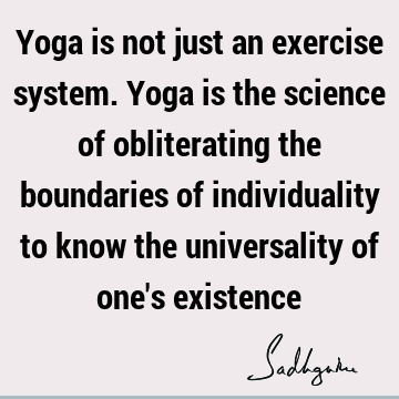 Yoga is not just an exercise system. Yoga is the science of obliterating the boundaries of individuality to know the universality of one