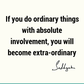 If you do ordinary things with absolute involvement, you will become extra-