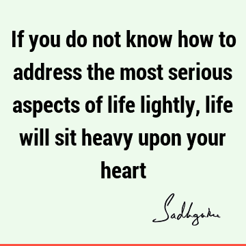 If you do not know how to address the most serious aspects of life lightly, life will sit heavy upon your