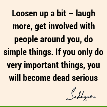 Loosen up a bit – laugh more, get involved with people around you, do simple things. If you only do very important things, you will become dead