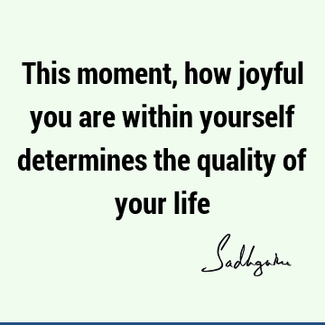 This moment, how joyful you are within yourself determines the quality of your