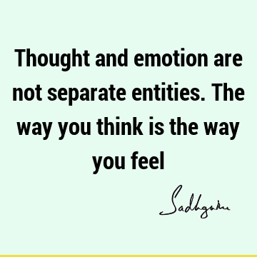Thought and emotion are not separate entities. The way you think is the way you