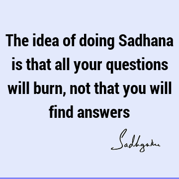 The idea of doing Sadhana is that all your questions will burn, not that you will find