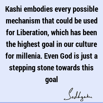 Kashi embodies every possible mechanism that could be used for Liberation, which has been the highest goal in our culture for millenia. Even God is just a