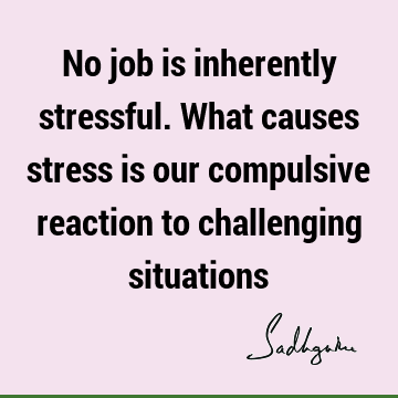 No job is inherently stressful. What causes stress is our compulsive reaction to challenging