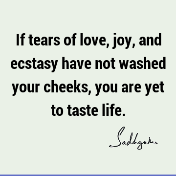 If tears of love, joy, and ecstasy have not washed your cheeks, you are yet to taste