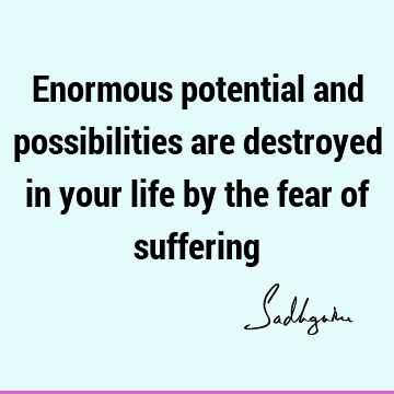 Enormous potential and possibilities are destroyed in your life by the fear of
