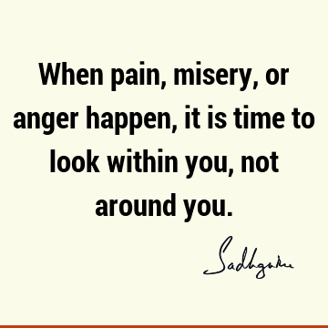 When pain, misery, or anger happen, it is time to look within you, not around
