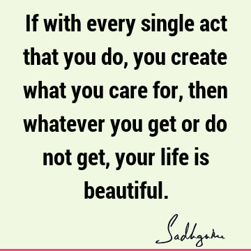 If with every single act that you do, you create what you care for, then whatever you get or do not get, your life is