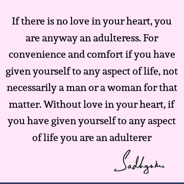 If there is no love in your heart, you are anyway an adulteress. For convenience and comfort if you have given yourself to any aspect of life, not necessarily
