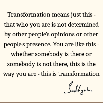 Transformation means just this - that who you are is not determined by other people