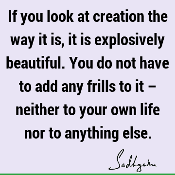 If you look at creation the way it is, it is explosively beautiful. You do not have to add any frills to it – neither to your own life nor to anything
