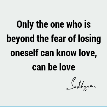 Only the one who is beyond the fear of losing oneself can know love, can be