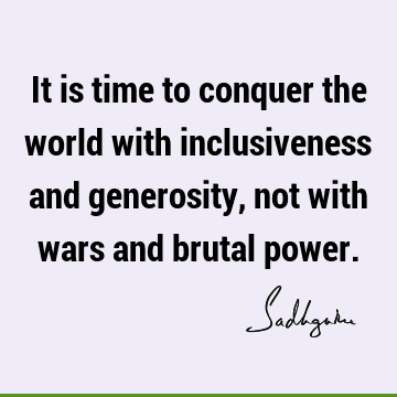 It is time to conquer the world with inclusiveness and generosity, not with wars and brutal