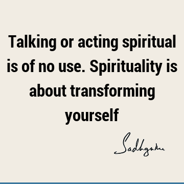 Talking or acting spiritual is of no use. Spirituality is about transforming