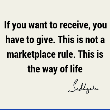If you want to receive, you have to give. This is not a marketplace rule. This is the way of