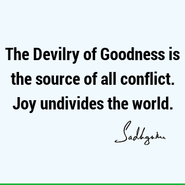 The Devilry of Goodness is the source of all conflict. Joy undivides the