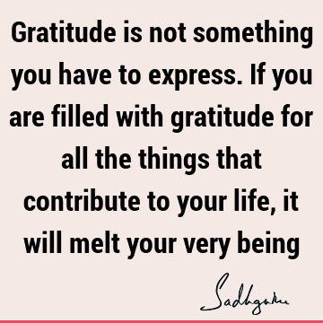 Gratitude is not something you have to express. If you are filled with gratitude for all the things that contribute to your life, it will melt your very