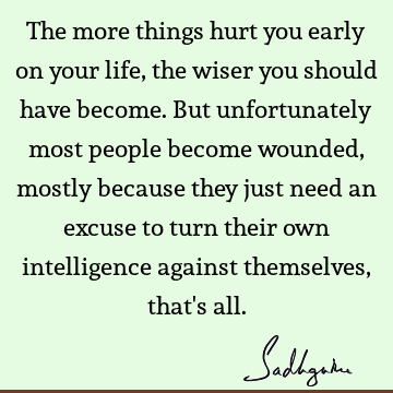 The more things hurt you early on your life, the wiser you should have become. But unfortunately most people become wounded, mostly because they just need an