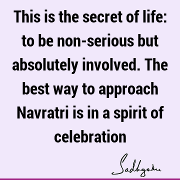 This is the secret of life: to be non-serious but absolutely involved. The best way to approach Navratri is in a spirit of