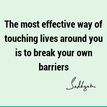 The most effective way of touching lives around you is to break your own