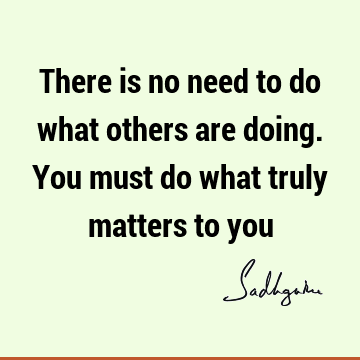 There is no need to do what others are doing. You must do what truly matters to