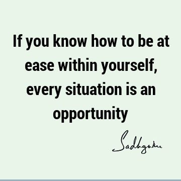 If you know how to be at ease within yourself, every situation is an