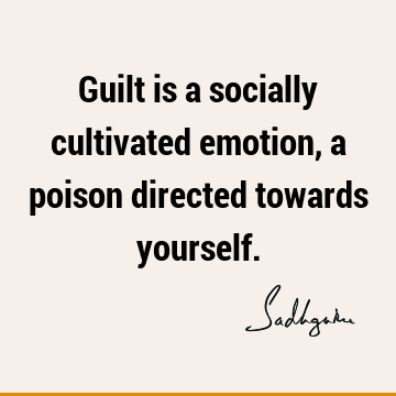 Guilt is a socially cultivated emotion, a poison directed towards