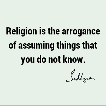 Religion is the arrogance of assuming things that you do not