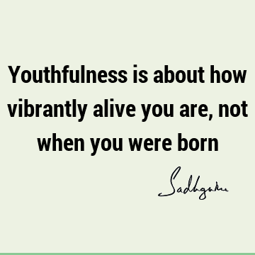 Youthfulness is about how vibrantly alive you are, not when you were