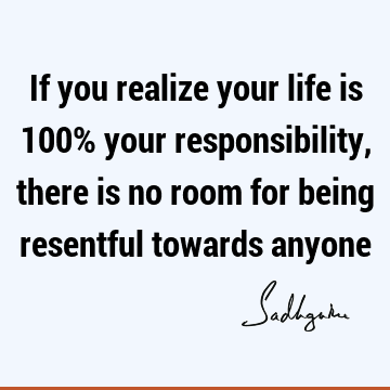 If you realize your life is 100% your responsibility, there is no room for being resentful towards