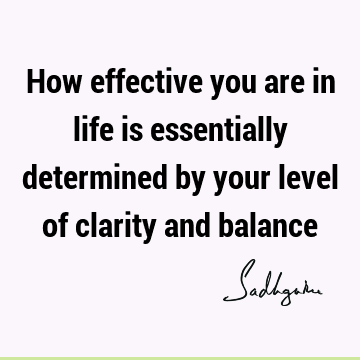 How effective you are in life is essentially determined by your level of clarity and