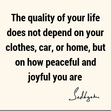 The quality of your life does not depend on your clothes, car, or home, but on how peaceful and joyful you