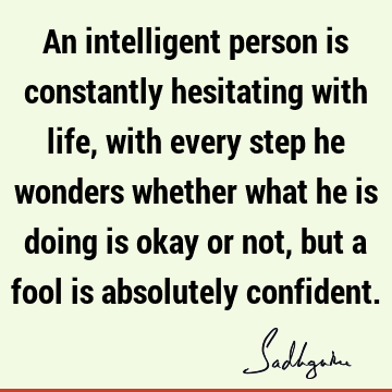 An intelligent person is constantly hesitating with life, with every step he wonders whether what he is doing is okay or not, but a fool is absolutely