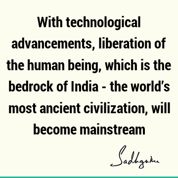 With technological advancements, liberation of the human being, which is the bedrock of India - the world's most ancient civilization, will become